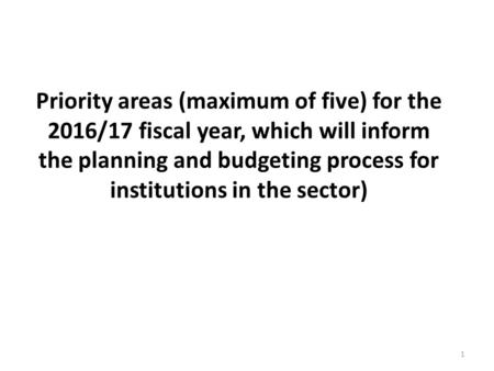 Priority areas (maximum of five) for the 2016/17 fiscal year, which will inform the planning and budgeting process for institutions in the sector) 1.