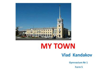 MY TOWN Vlad Kandakov Gymnasium № 1 Form 5. I live in Angarsk. After the II World War in 1945 our government decided to build a new plant near the river.