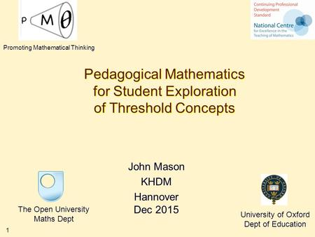 1 Pedagogical Mathematics for Student Exploration of Threshold Concepts John Mason KHDM Hannover Dec 2015 The Open University Maths Dept University of.