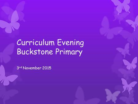Curriculum Evening Buckstone Primary 3 rd November 2015.