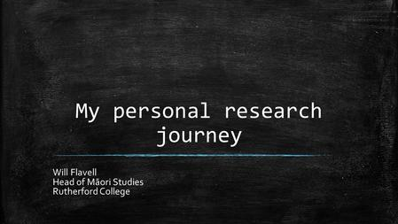My personal research journey Will Flavell Head of Māori Studies Rutherford College.
