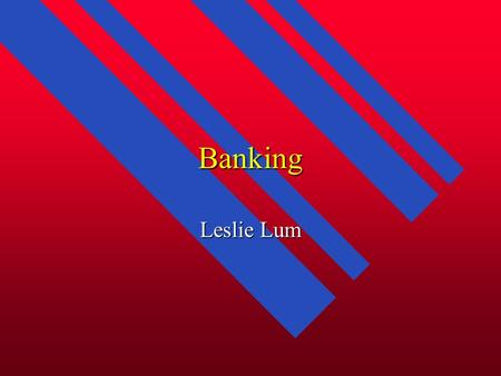 Banking Leslie Lum. What Banks Do n Deposit functions - take in money from you and give you interest n Loan functions - use the money that you deposited.