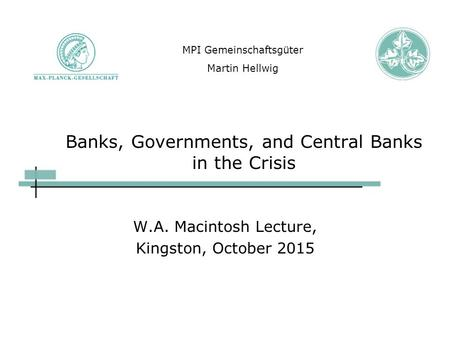 Banks, Governments, and Central Banks in the Crisis W.A. Macintosh Lecture, Kingston, October 2015 MPI Gemeinschaftsgüter Martin Hellwig.