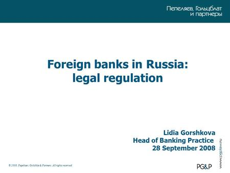 © 2008. Pepeliaev, Goltsblat & Partners. All rights reserved. Foreign banks in Russia: legal regulation Lidia Gorshkova Head of Banking Practice 28 September.