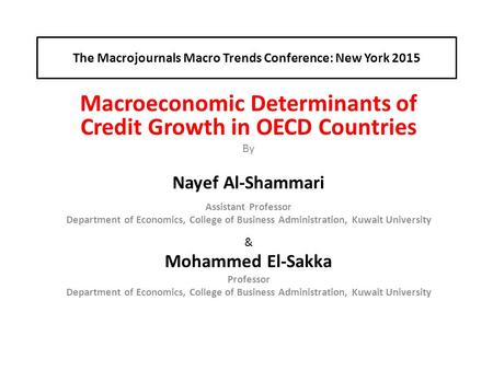 The Macrojournals Macro Trends Conference: New York 2015 Macroeconomic Determinants of Credit Growth in OECD Countries By Nayef Al-Shammari Assistant Professor.