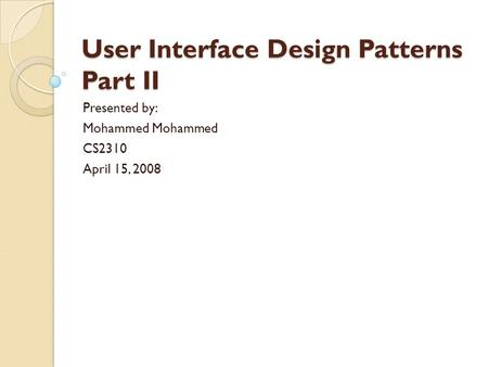 User Interface Design Patterns Part II Presented by: Mohammed CS2310 April 15, 2008.