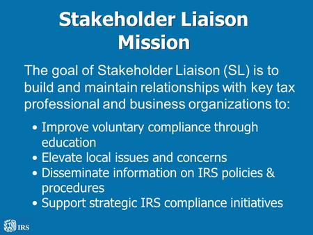 Stakeholder Liaison Mission The goal of Stakeholder Liaison (SL) is to build and maintain relationships with key tax professional and business organizations.