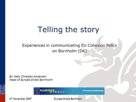 27 November 2007Europe Direct Bornholm Telling the story Experiences in communicating EU Cohesion Policy on Bornholm (DK) By Niels Chresten Andersen Head.