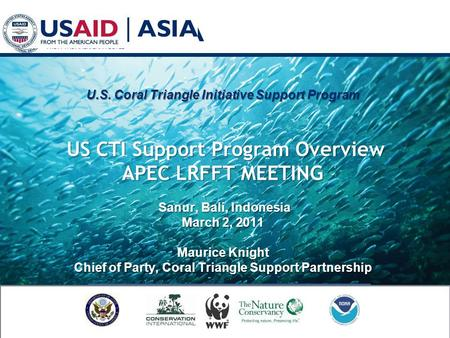 U.S. Coral Triangle Initiative Support Program US CTI Support Program Overview APEC LRFFT MEETING Sanur, Bali, Indonesia March 2, 2011 Maurice Knight Chief.