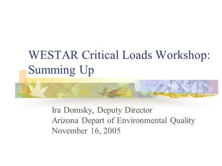 WESTAR Critical Loads Workshop: Summing Up Ira Domsky, Deputy Director Arizona Depart of Environmental Quality November 16, 2005.
