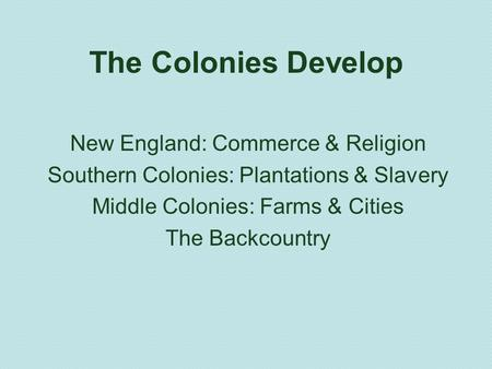 The Colonies Develop New England: Commerce & Religion Southern Colonies: Plantations & Slavery Middle Colonies: Farms & Cities The Backcountry.