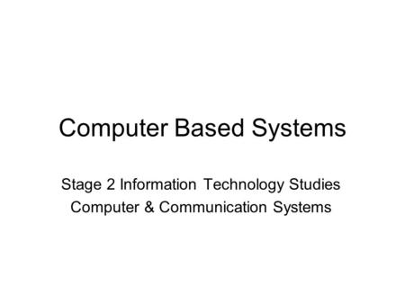 Computer Based <strong>Systems</strong> Stage 2 Information Technology Studies Computer & Communication <strong>Systems</strong>.