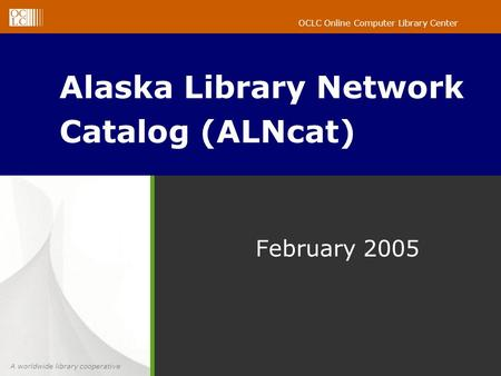 A worldwide library cooperative OCLC Online Computer Library Center February 2005 Alaska Library Network Catalog (ALNcat)