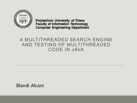Polytechnic University of Tirana Faculty of Information Technology Computer Engineering Department A MULTITHREADED SEARCH ENGINE AND TESTING OF MULTITHREADED.