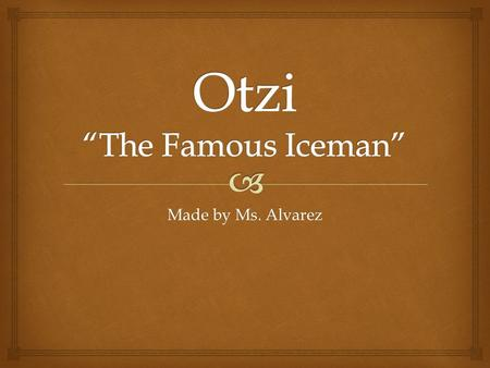 Made by Ms. Alvarez.  About Otzi  The Iceman is the name given to the mummified body of a was found in near a glacier near the border of Italy and Austria.