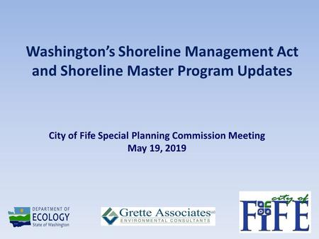 Washington's Shoreline Management Act and Shoreline Master Program Updates City of Fife Special Planning Commission Meeting May 19, 2019.