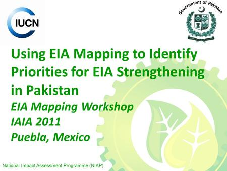 National Impact Assessment Programme (NIAP) Using EIA Mapping to Identify Priorities for EIA Strengthening in Pakistan EIA Mapping Workshop IAIA 2011 Puebla,