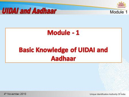 Module 1 4 th November, 2010 1. Module 1 4 th November, 2010 Objectives In this module you will learn to Explain Unique Identity Define Aadhaar Explain.