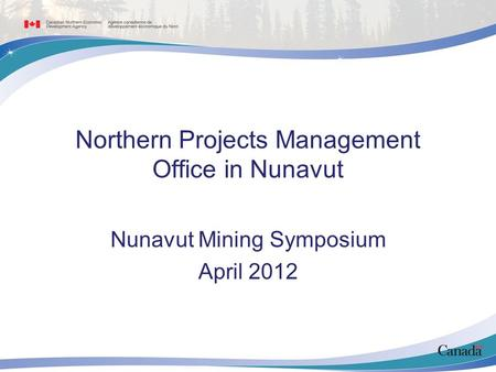 Northern Projects Management Office in Nunavut Nunavut Mining Symposium April 2012.