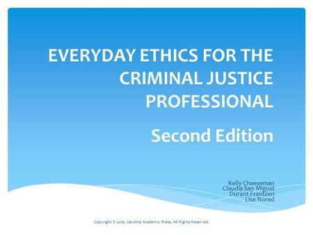 Copyright © 2016, Carolina Academic Press. All Rights Reserved. Kelly Cheeseman Claudia San Miguel Durant Frantzen Lisa Nored EVERYDAY ETHICS FOR THE CRIMINAL.
