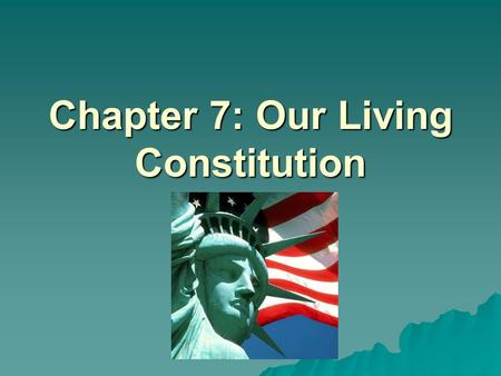 "Chapter 7: Our Living Constitution. Our Living Constitution  Think of the Constitution as a ""flexible document"" that can be changed  What are some of."