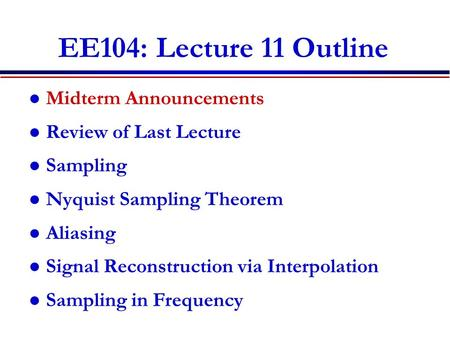 EE104: Lecture 11 Outline Midterm Announcements Review of Last Lecture Sampling Nyquist Sampling Theorem Aliasing Signal Reconstruction via Interpolation.