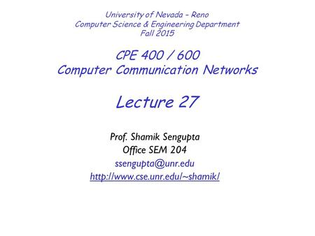Lecture 27 University of Nevada – Reno Computer Science & Engineering Department Fall 2015 CPE 400 / 600 Computer Communication Networks Prof. Shamik Sengupta.