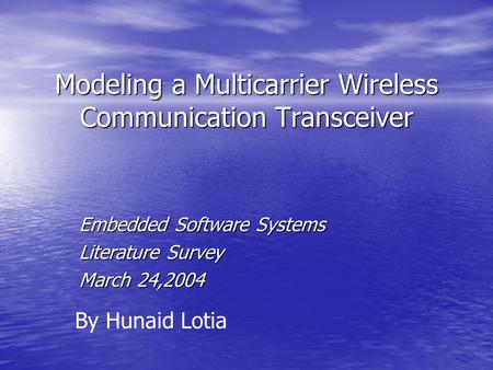 Modeling a Multicarrier Wireless Communication Transceiver Embedded Software Systems Literature Survey March 24,2004 By Hunaid Lotia.