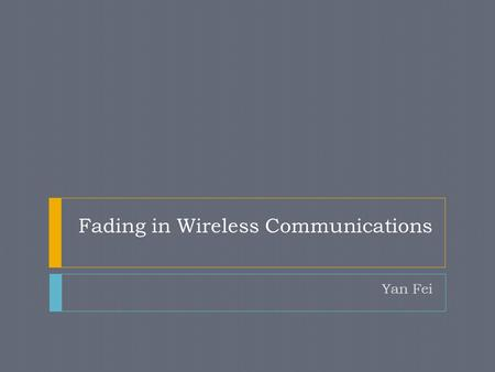 Fading in Wireless Communications Yan Fei. Contents  Concepts  Cause of Fading  Fading Types  Fading Models.