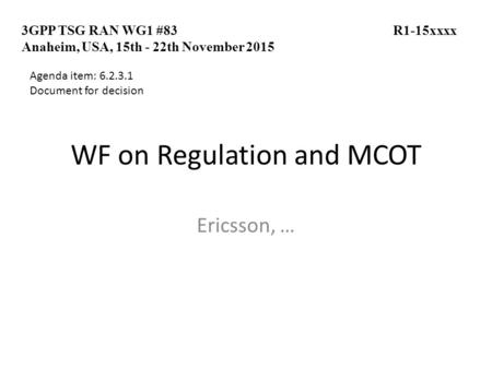 WF on Regulation and MCOT Ericsson, … 3GPP TSG RAN WG1 #83 R1-15xxxx Anaheim, USA, 15th - 22th November 2015 Agenda item: 6.2.3.1 Document for decision.