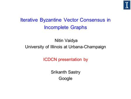 Iterative Byzantine Vector Consensus in Incomplete Graphs Nitin Vaidya University of Illinois at Urbana-Champaign ICDCN presentation by Srikanth Sastry.