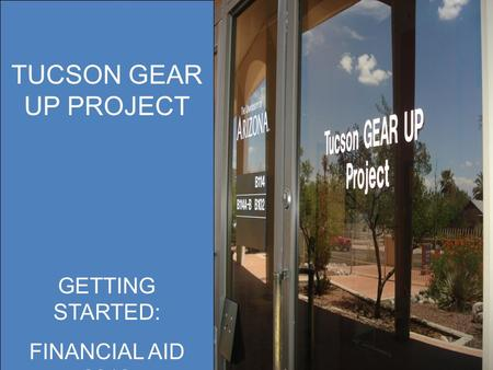 TUCSON GEAR UP PROJECT OFFICE ADMINISTRATION POLICIES AND PROCEDURES TUCSON GEAR UP PROJECT GETTING STARTED: FINANCIAL AID 2012.