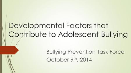 Developmental Factors that Contribute to Adolescent Bullying Bullying Prevention Task Force October 9 th, 2014.