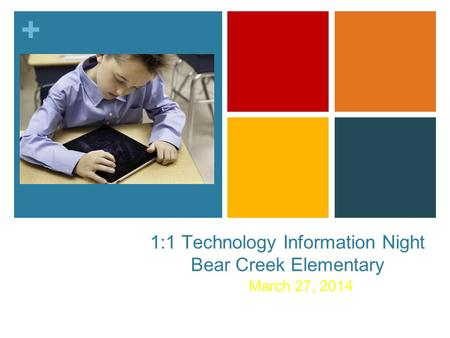 + 1:1 Technology Information Night Bear Creek Elementary March 27, 2014.