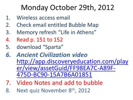 "Monday October 29th, 2012 1.Wireless access email 2.Check email entitled Bubble Map 3.Memory refresh ""Life in Athens"" 4.Read p. 151 to 152 5.download ""Sparta"""