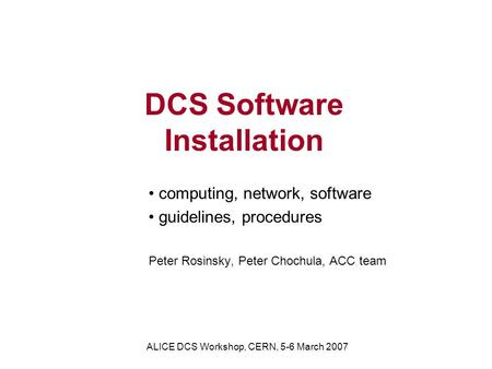 DCS Software Installation computing, network, software guidelines, procedures Peter Rosinsky, Peter Chochula, ACC team ALICE DCS Workshop, CERN, 5-6 March.