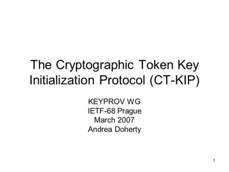 1 The Cryptographic Token Key Initialization Protocol (CT-KIP) KEYPROV WG IETF-68 Prague March 2007 Andrea Doherty.