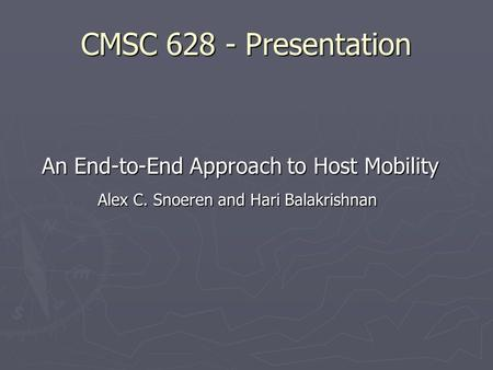 CMSC 628 - Presentation An End-to-End Approach to Host Mobility An End-to-End Approach to Host Mobility Alex C. Snoeren and Hari Balakrishnan Alex C. Snoeren.