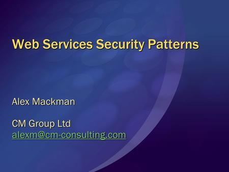 Web Services Security Patterns Alex Mackman CM Group Ltd