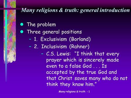 Many religions & truth - 1 Many religions & truth: general introduction lThe problem lThree general positions –1. Exclusivism (Borland) –2. Inclusivism.