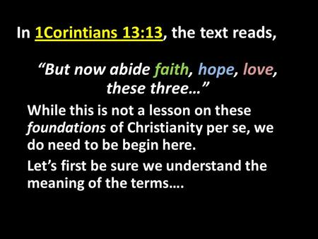"In 1Corintians 13:13, the text reads, ""But now abide faith, hope, love, these three…"" While this is not a lesson on these foundations of Christianity per."