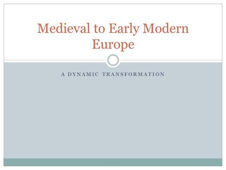 A DYNAMIC TRANSFORMATION Medieval to Early Modern Europe.
