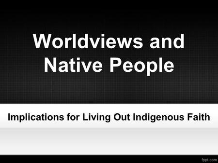 Worldviews and Native People Implications for Living Out Indigenous Faith.