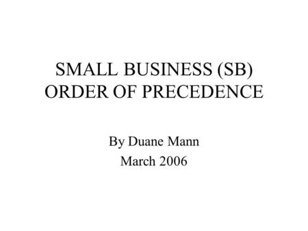 SMALL BUSINESS (SB) ORDER OF PRECEDENCE By Duane Mann March 2006.