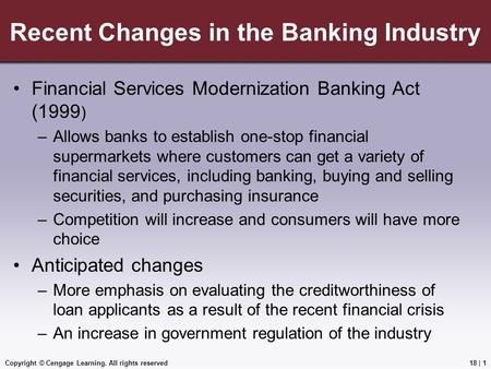 Copyright © Cengage Learning. All rights reserved Recent Changes in the Banking Industry Financial Services Modernization Banking Act (1999 ) –Allows banks.