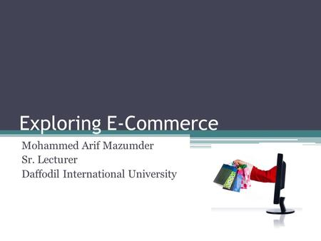 Exploring E-Commerce Mohammed Arif Mazumder Sr. Lecturer Daffodil International University.