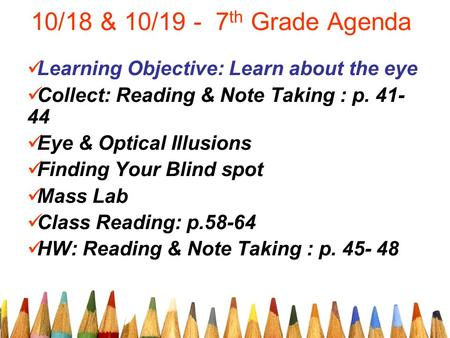 10/18 & 10/19 - 7 th Grade Agenda Learning Objective: Learn about the eye Collect: Reading & Note Taking : p. 41- 44 Eye & Optical Illusions Finding Your.