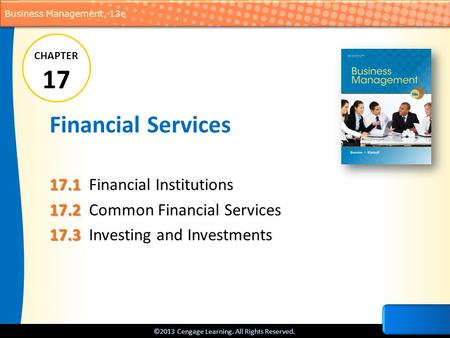 ©2013 Cengage Learning. All Rights Reserved. Business Management, 13e Financial Services 17.1 17.1Financial Institutions 17.2 17.2Common Financial Services.
