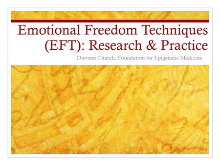 Emotional Freedom Techniques (EFT): Research & Practice Dawson Church, Foundation for Epigenetic Medicine.