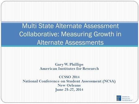 Gary W. Phillips American Institutes for Research CCSSO 2014 National Conference on Student Assessment (NCSA) New Orleans June 25-27, 2014 Multi State.